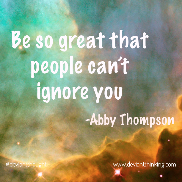Be so great that people can't ignore you