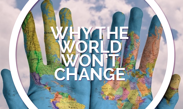 THE WORLD WON'T CHANGE AND IT IS YOUR FAULT