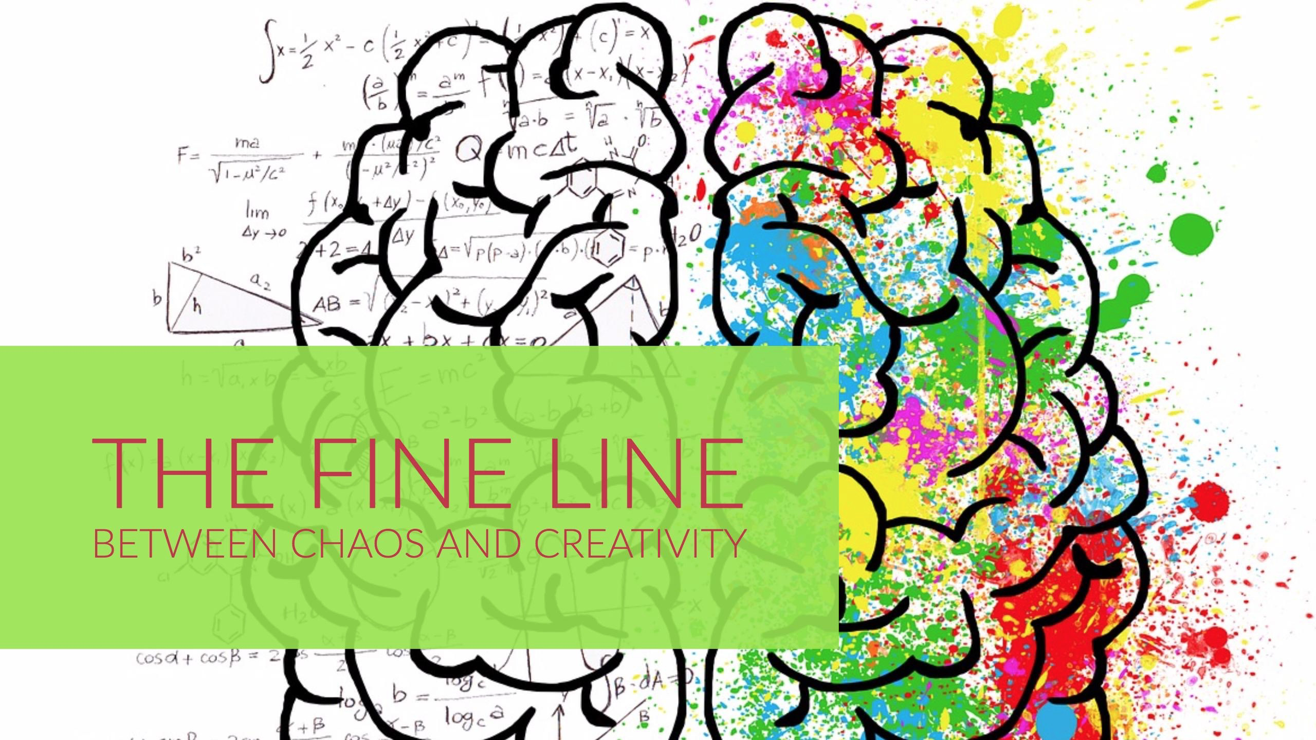 THE FINE LINE BETWEEN CHAOS AND CREATIVITY